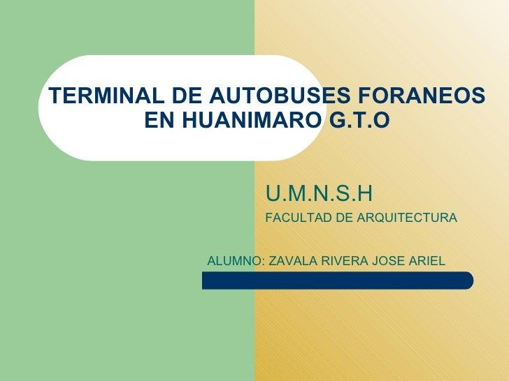 TERMINAL DE AUTOBUSES FORANEOS EN HUANIMARO G.T.O U.M.N.S.H FACULTAD DE ARQUITECTURA ALUMNO: ZAVALA RIVERA JOSE ARIEL