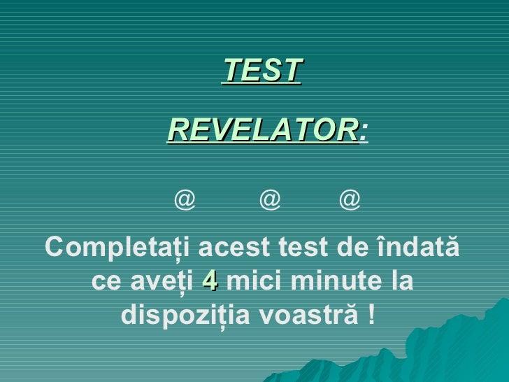 TEST   REVELATOR : @  @  @ Completaţi   acest test de îndată ce aveţi  4  mici minute la dispoziţia voastră !