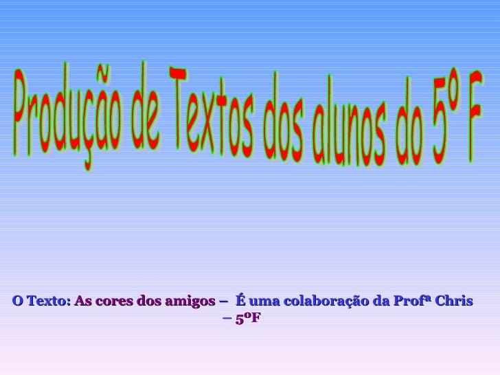 Produção de Textos dos alunos do 5º F O Texto:  As cores dos amigos  –  É uma colaboração da Profª Chris –  5ºF