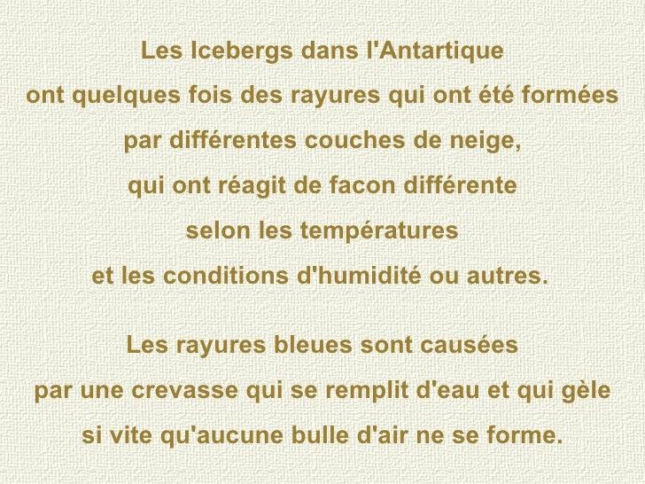 Les Icebergs dans l'Antartique ont quelques fois des rayures qui ont été formées par différentes couches de neige, qui ont...