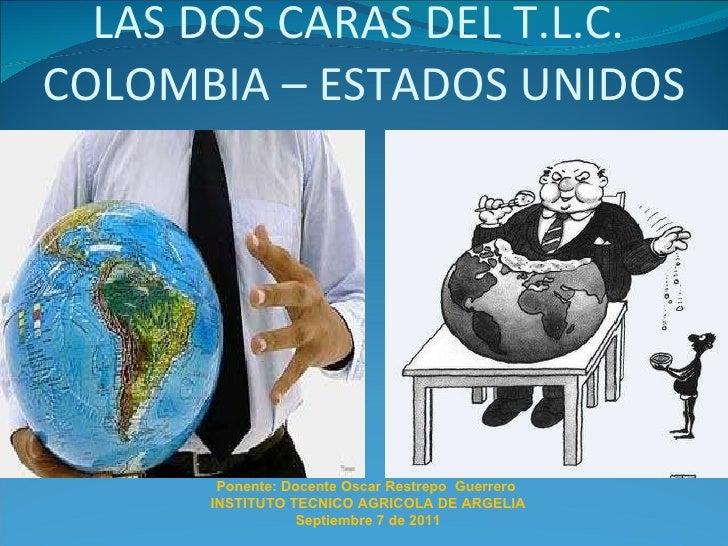 LAS DOS CARAS DEL T.L.C.  COLOMBIA – ESTADOS UNIDOS Ponente: Docente Oscar Restrepo  Guerrero  INSTITUTO TECNICO AGRICOLA ...