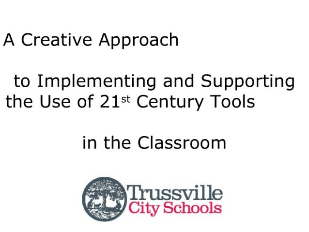A Creative Approach  to Implementing and Supporting the Use of 21st Century Tools  in the Classroom          Trussville   ...