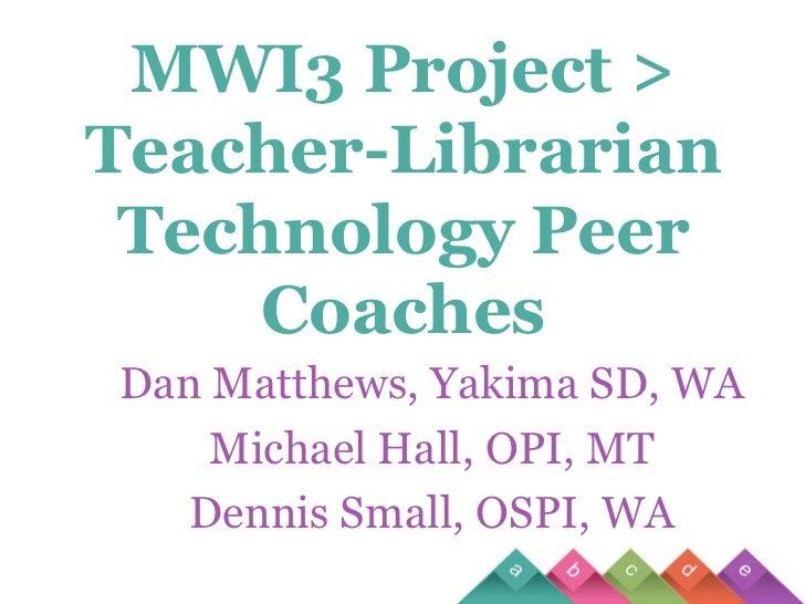 MWI3 Project > Teacher-Librarian Technology Peer Coaches<br />Dan Matthews, Yakima SD, WA<br />Michael Hall, OPI, MT<br />...