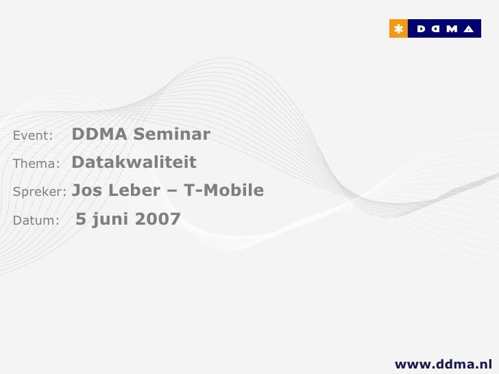 Event:   DDMA Seminar Thema:  Datakwaliteit Spreker:  Jos Leber – T-Mobile Datum:  5 juni 2007 www.ddma.nl