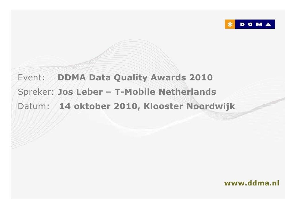 Event:   DDMA Data Quality Awards 2010 Spreker: Jos Leber – T-Mobile Netherlands Datum:   14 oktober 2010, Klooster Noordw...