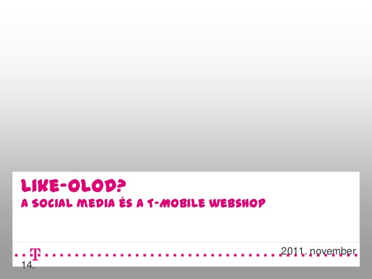 Like-olod?A Social media és a T-Mobile webshop                                       2011. november14.