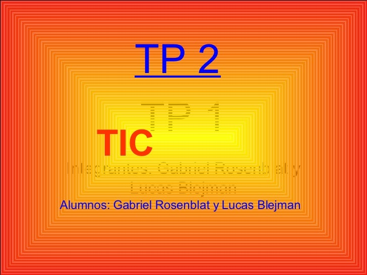 TP 1 Integrantes: Gabriel Rosenblat y Lucas Blejman TP 2 TIC  Alumnos: Gabriel Rosenblat y Lucas Blejman