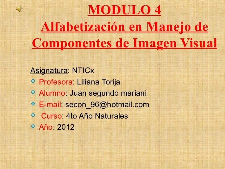 MODULO 4 Alfabetización en Manejo deComponentes de Imagen VisualAsignatura: NTICx Profesora: Liliana Torija Alumno: Juan...