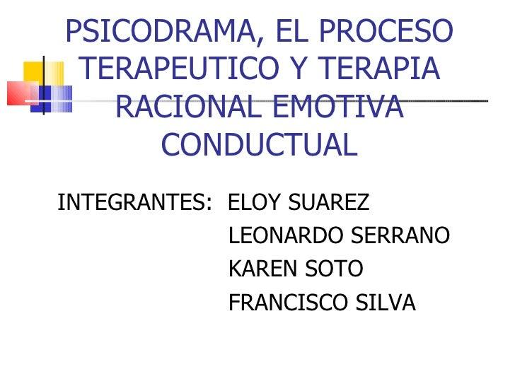 PSICODRAMA, EL PROCESO TERAPEUTICO Y TERAPIA RACIONAL EMOTIVA CONDUCTUAL <ul><li>INTEGRANTES:  ELOY SUAREZ </li></ul><ul><...