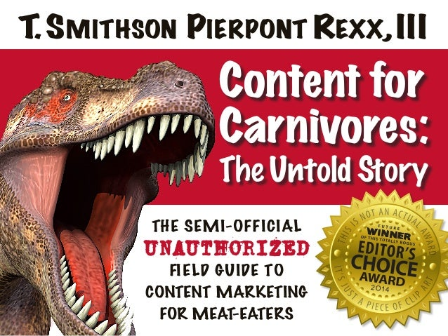 Content for Carnivores: The Untold Story THE SEMI-OFFICIAL UNAUTHORIZED FIELD GUIDE TO CONTENT MARKETING FOR MEAT-EATERS T...