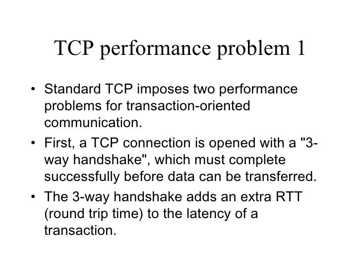 TCP performance problem 1 <ul><li>Standard TCP imposes two performance problems for transaction-oriented communication.  <...