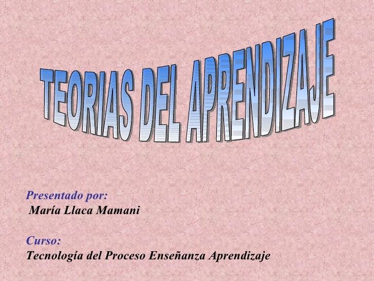 Presentado por:   María Llaca Mamani Curso:  Tecnología del Proceso Enseñanza Aprendizaje TEORIAS DEL APRENDIZAJE