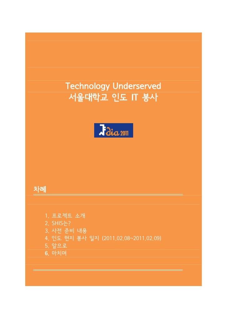 Technology Underserved           서울대학교 인도 IT 봉사차례 1.   프로젝트 소개 2.   SHIS는? 3.   사전 준비 내용 4.   인도 현지 봉사 일지 (2011.02.08~2011...
