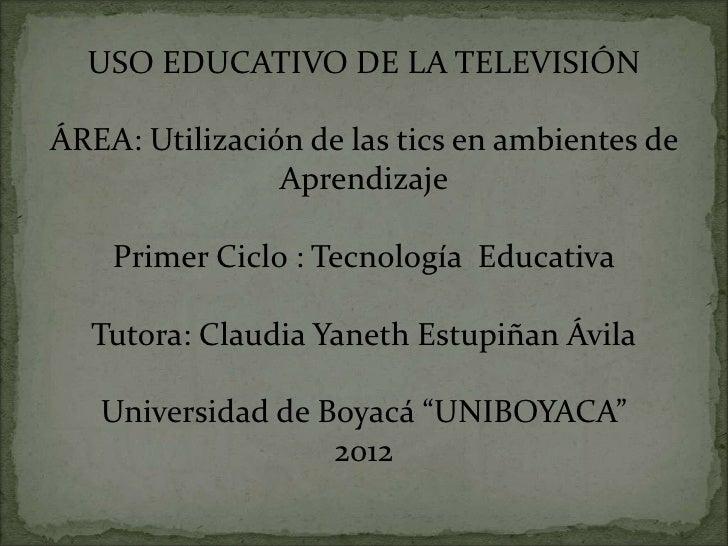 USO EDUCATIVO DE LA TELEVISIÓNÁREA: Utilización de las tics en ambientes de                Aprendizaje    Primer Ciclo : T...