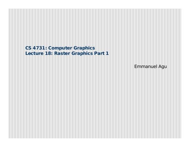 CS 4731: Computer Graphics Lecture 18: Raster Graphics Part 1 Emmanuel Agu