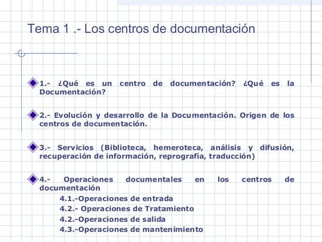 Tema 1 .- Los centros de documentación 1.- ¿Qué es un centro de documentación? ¿Qué es la Documentación? 2.- Evolución y d...