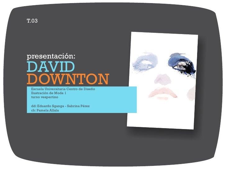 T.03presentación:DAVIDDOWNTON Escuela Universitaria Centro de Diseño Ilustración de Moda 1 turno vespertino dd: Eduardo Sg...