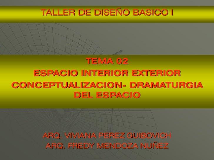 TALLER DE DISEÑO BASICO I            TEMA 02   ESPACIO INTERIOR EXTERIORCONCEPTUALIZACION- DRAMATURGIA         DEL ESPACIO...