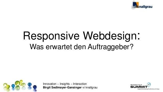 Innovation – Insights – Interaction Birgit Sedlmayer-Gansinger vi knallgrau Responsive Webdesign: Was erwartet den Auftrag...