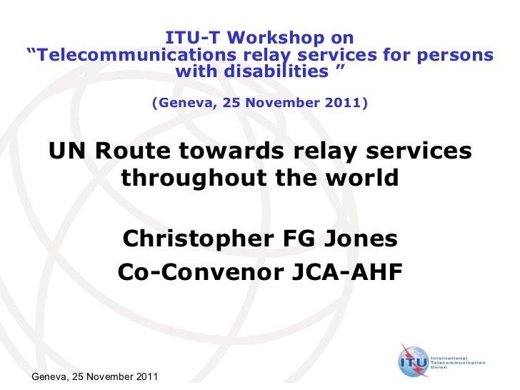 UN Route towards relay services throughout the world Christopher FG Jones Co-Convenor JCA-AHF Geneva, 25 November 2011 ITU...