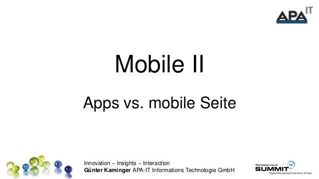 Innovation – Insights – Interaction Günter Kaminger APA-IT Informations Technologie GmbH Mobile II Apps vs. mobile Seite