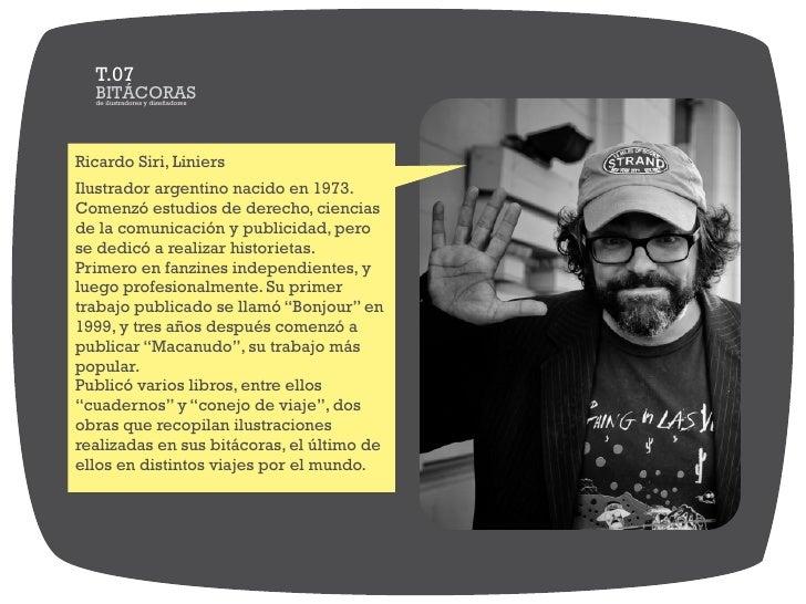 T.07  BITÁCORAS  de ilustradores y diseñadoresRicardo Siri, LiniersIlustrador argentino nacido en 1973.Comenzó estudios de...