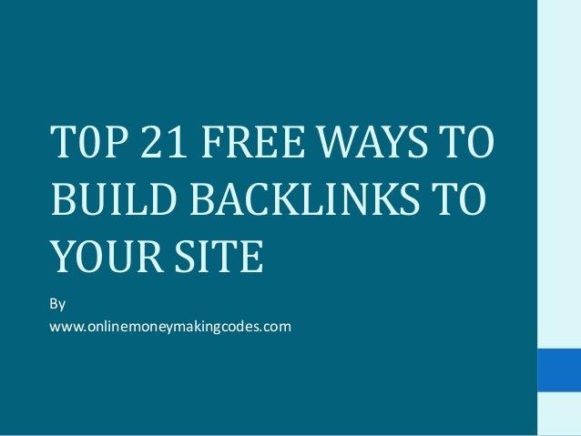 T0P 21 FREE WAYS TOBUILD BACKLINKS TOYOUR SITEBywww.onlinemoneymakingcodes.com