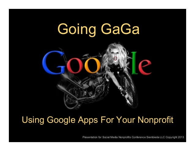 Going GaGa  Using Google Apps For Your Nonprofit Presentation for Social Media Nonprofits Conference Siembieda LLC Copyrig...