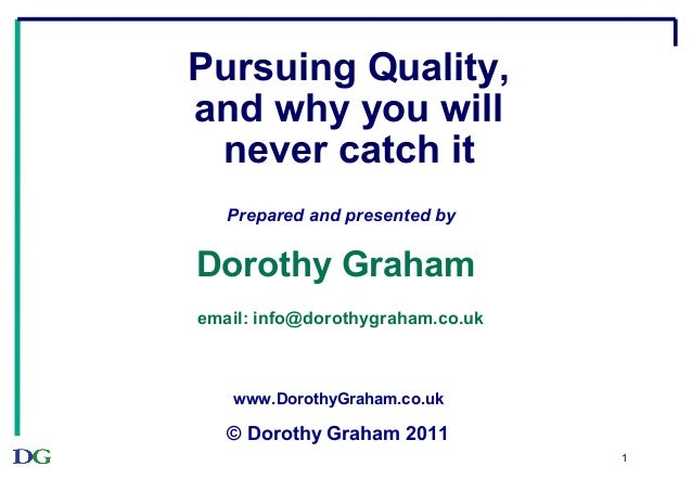 1Pursuing Quality,and why you willnever catch itPrepared and presented byDorothy Grahamemail: info@dorothygraham.co.ukwww....