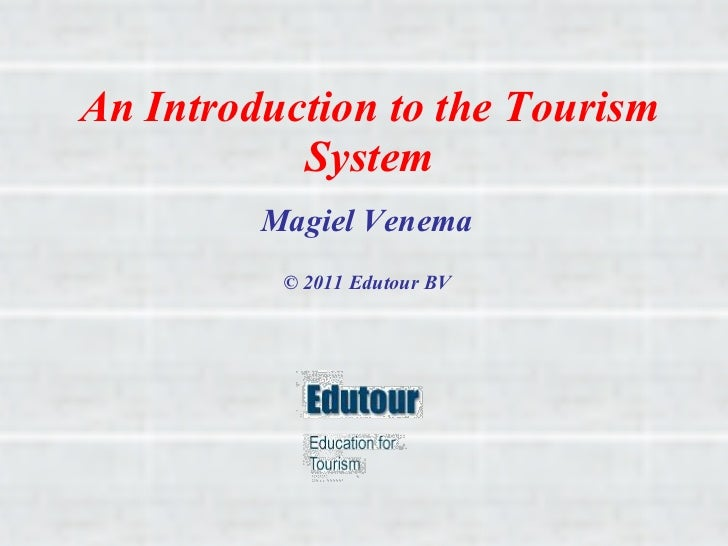 An Introduction to the Tourism System Magiel Venema © 2011 Edutour BV