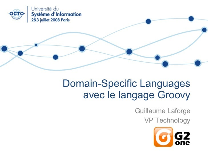 Domain-Specific Languages avec le langage Groovy Guillaume Laforge VP Technology G2One, Inc.