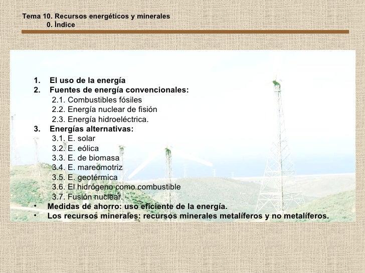 Tema 10. Recursos energéticos y minerales 0. Índice <ul><li>El uso de la energía </li></ul><ul><li>Fuentes de energía conv...