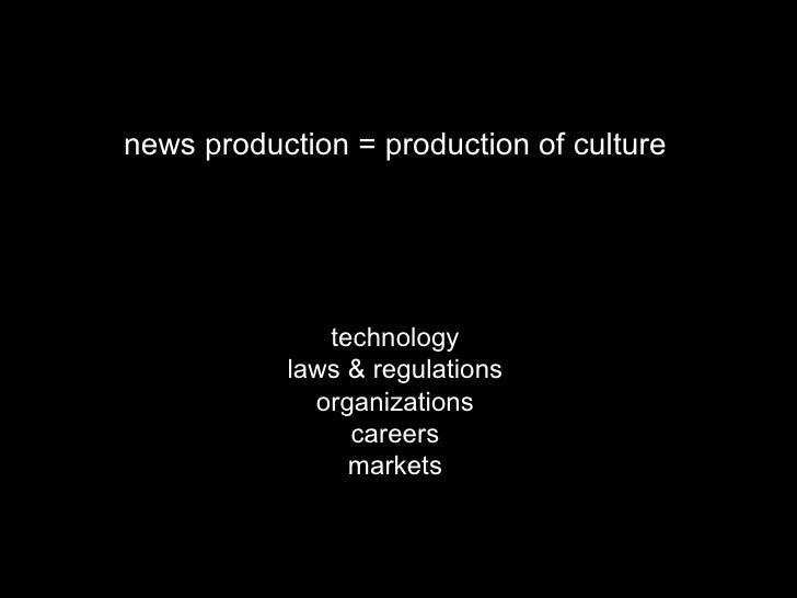 news production = production of culture technology laws & regulations organizations careers markets