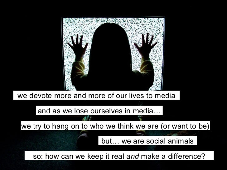 we devote more and more of our lives to media and as we lose ourselves in media… we try to hang on to who we think we are ...