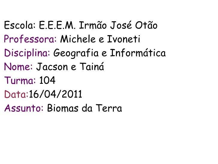 Escola: E.E.E.M. Irmão José OtãoProfessora: Michele e IvonetiDisciplina: Geografia e InformáticaNome: Jacson e TaináTurma:...