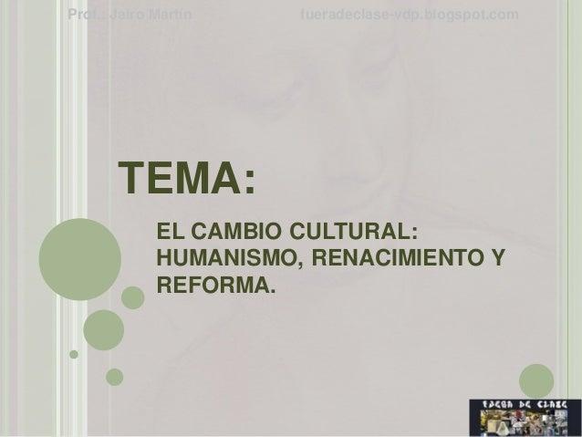 TEMA: EL CAMBIO CULTURAL: HUMANISMO, RENACIMIENTO Y REFORMA. Prof.: Jairo Martín fueradeclase-vdp.blogspot.com