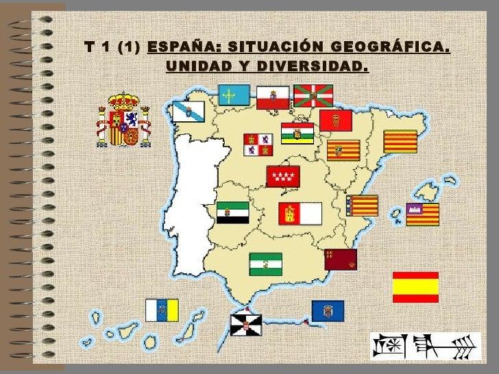 T 1 (1)  ESPAÑA: SITUACIÓN GEOGRÁFICA. UNIDAD Y DIVERSIDAD.