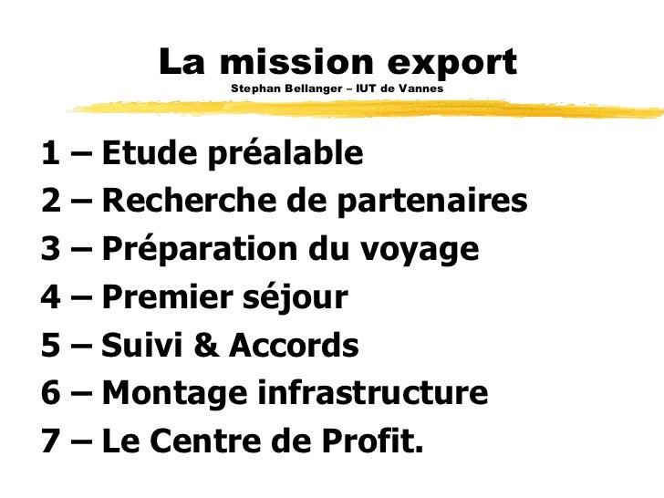 La mission export Stephan Bellanger – IUT de Vannes <ul><li>1 – Etude préalable </li></ul><ul><li>2 – Recherche de partena...
