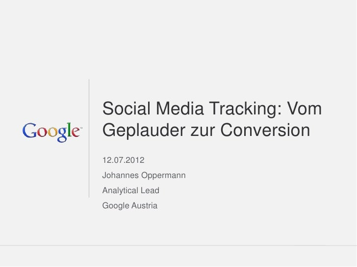 Social Media Tracking: VomGeplauder zur Conversion12.07.2012Johannes OppermannAnalytical LeadGoogle Austria               ...
