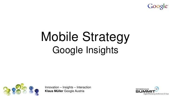 Mobile Strategy     Google InsightsInnovation – Insights – InteractionKlaus Müller Google Austria