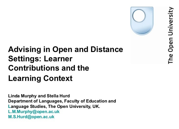 Advising in Open and Distance Settings: Learner Contributions and the Learning Context   Linda Murphy and Stella Hurd  Dep...