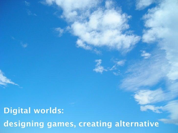 Digital worlds: designing games, creating alternative