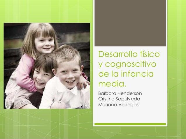 Desarrollo físico y cognoscitivo de la infancia media. Barbara Henderson Cristina Sepúlveda Mariana Venegas