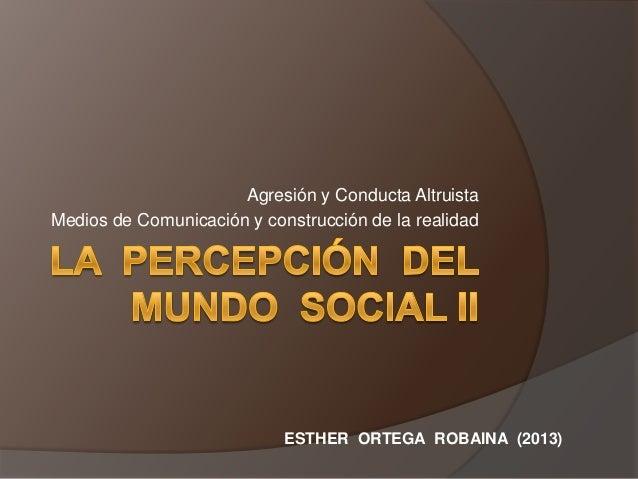 Agresión y Conducta Altruista Medios de Comunicación y construcción de la realidad  ESTHER ORTEGA ROBAINA (2013)