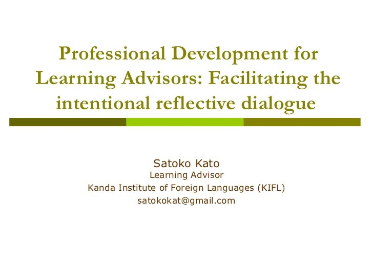 Professional Development for Learning Advisors: Facilitating the intentional reflective dialogue   Satoko Kato Learning Ad...