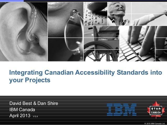 Integrating Canadian Accessibility Standards into your Projects  David Best & Dan Shire IBM Canada April 2013 V 0.4 © 2013...