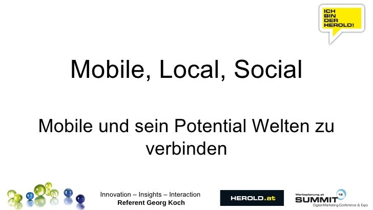 Mobile, Local, SocialMobile und sein Potential Welten zu            verbinden       Innovation – Insights – Interaction   ...