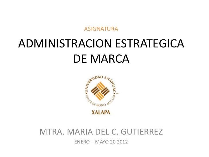 ASIGNATURAADMINISTRACION ESTRATEGICA        DE MARCA   MTRA. MARIA DEL C. GUTIERREZ          ENERO – MAYO 20 2012