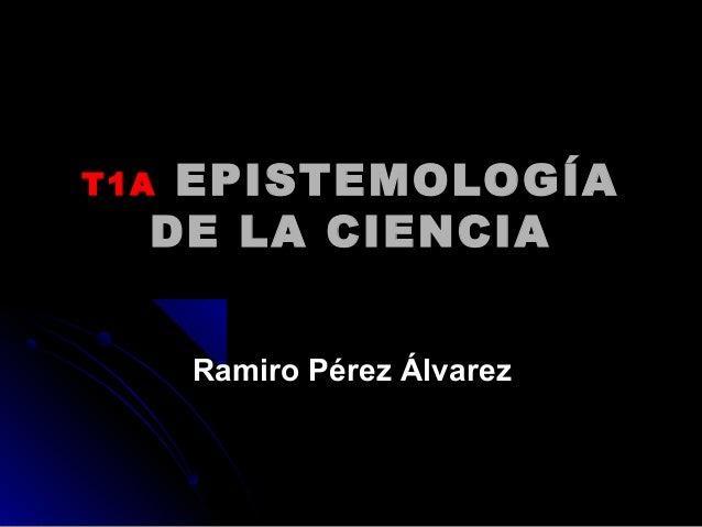 T1AT1A EPISTEMOLOGÍAEPISTEMOLOGÍA DE LA CIENCIADE LA CIENCIA Ramiro Pérez ÁlvarezRamiro Pérez Álvarez