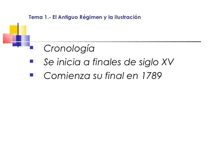Tema 1.- El Antiguo Régimen y la Ilustración    Cronología    Se inicia a finales de siglo XV    Comienza su final en 1...